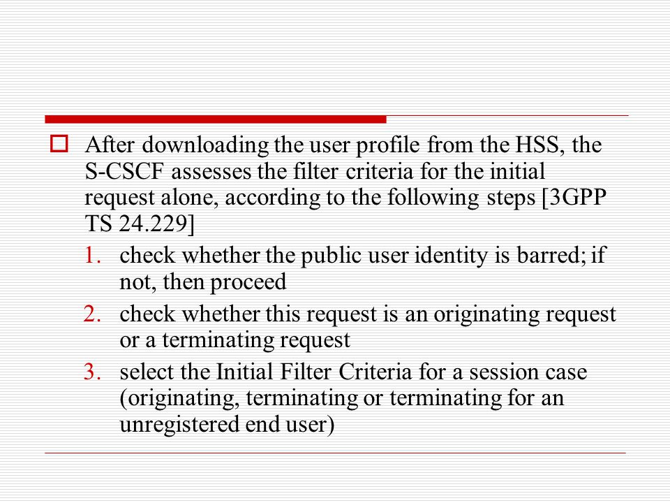 After downloading the user profile from the HSS, the S-CSCF assesses the filter criteria for the initial request alone, according to the following steps [3GPP TS 24.229]